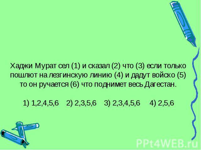 Хаджи Мурат сел (1) и сказал (2) что (3) если только пошлют на лезгинскую линию (4) и дадут войско (5) то он ручается (6) что поднимет весь Дагестан.1) 1,2,4,5,6 2) 2,3,5,6 3) 2,3,4,5,6 4) 2,5,6
