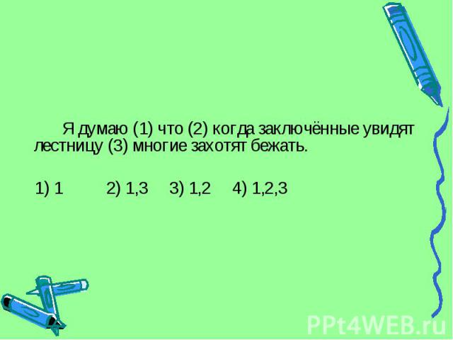 Я думаю (1) что (2) когда заключённые увидят лестницу (3) многие захотят бежать. 1) 1 2) 1,3 3) 1,2 4) 1,2,3