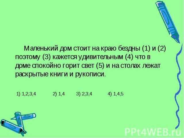 Маленький дом стоит на краю бездны (1) и (2) поэтому (3) кажется удивительным (4) что в доме спокойно горит свет (5) и на столах лежат раскрытые книги и рукописи. 1) 1,2,3,4 2) 1,4 3) 2,3,4 4) 1,4,5