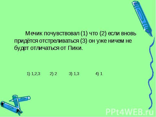 Мечик почувствовал (1) что (2) если вновь придётся отстреливаться (3) он уже ничем не будет отличаться от Пики. 1) 1,2,3 2) 2 3) 1,3 4) 1