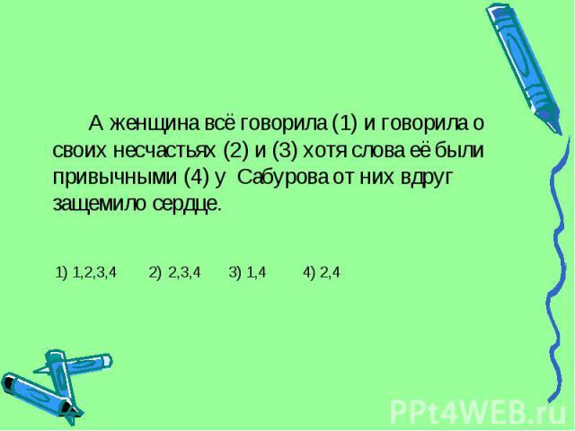 А женщина всё говорила (1) и говорила о своих несчастьях (2) и (3) хотя слова её были привычными (4) у Сабурова от них вдруг защемило сердце. 1) 1,2,3,4 2) 2,3,4 3) 1,4 4) 2,4