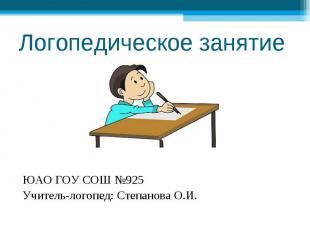 Логопедическое занятие ЮАО ГОУ СОШ №925Учитель-логопед: Степанова О.И.
