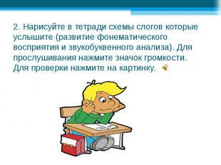 2. Нарисуйте в тетради схемы слогов которые услышите (развитие фонематического в