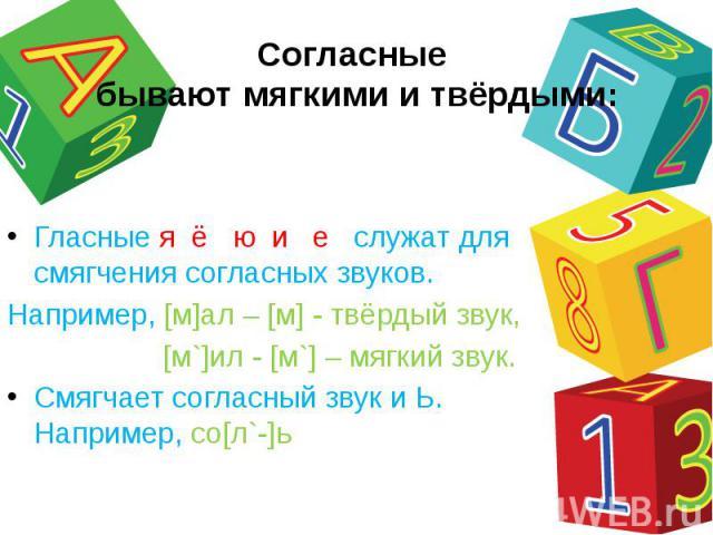 Согласные бывают мягкими и твёрдыми: Гласные я ё ю и е служат для смягчения согласных звуков.Например, [м]ал – [м] - твёрдый звук, [м`]ил - [м`] – мягкий звук.Смягчает согласный звук и Ь. Например, со[л`-]ь