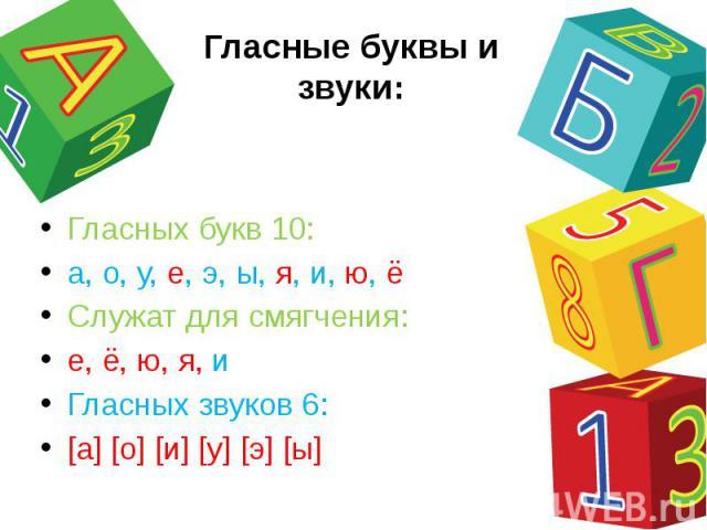 Гласные буквы и звуки: Гласных букв 10:а, о, у, е, э, ы, я, и, ю, ёСлужат для смягчения:е, ё, ю, я, иГласных звуков 6:[а] [о] [и] [у] [э] [ы]