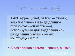 ТИРЕ ТИРЕ (франц. tiret, от tirer — тянуть), знак препинания в виде длинной гори