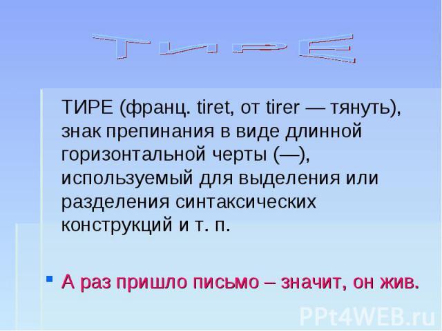 ТИРЕ ТИРЕ (франц. tiret, от tirer — тянуть), знак препинания в виде длинной горизонтальной черты (—), используемый для выделения или разделения синтаксических конструкций и т. п.А раз пришло письмо – значит, он жив.
