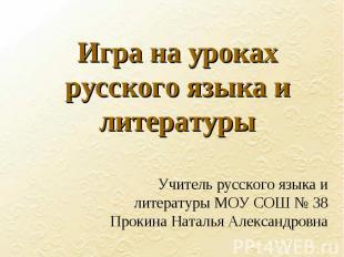 Игра на уроках русского языка и литературы Учитель русского языка и литературы М