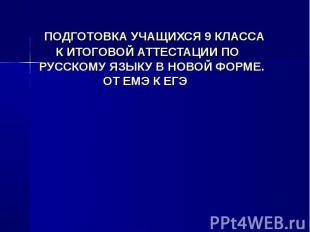 ПОДГОТОВКА УЧАЩИХСЯ 9 КЛАССА К ИТОГОВОЙ АТТЕСТАЦИИ ПО РУССКОМУ ЯЗЫКУ В НОВОЙ ФОР