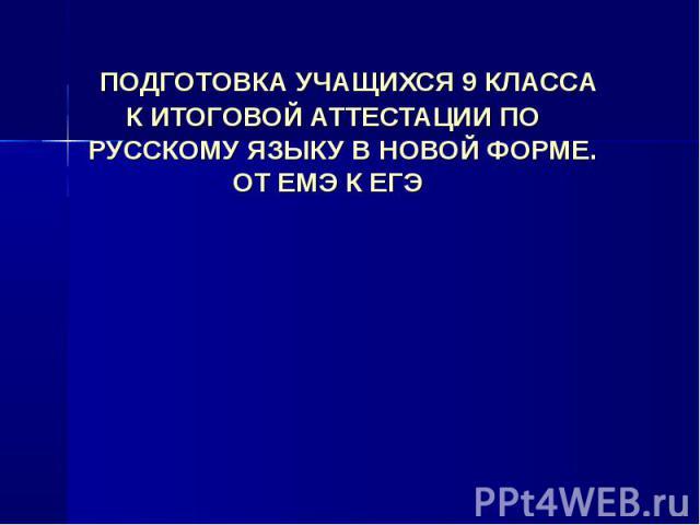 ПОДГОТОВКА УЧАЩИХСЯ 9 КЛАССА К ИТОГОВОЙ АТТЕСТАЦИИ ПО РУССКОМУ ЯЗЫКУ В НОВОЙ ФОРМЕ. ОТ ЕМЭ К ЕГЭ