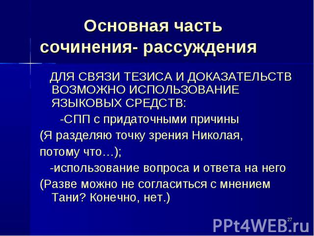 Основная частьсочинения- рассуждения ДЛЯ СВЯЗИ ТЕЗИСА И ДОКАЗАТЕЛЬСТВ ВОЗМОЖНО ИСПОЛЬЗОВАНИЕ ЯЗЫКОВЫХ СРЕДСТВ: -СПП с придаточными причины(Я разделяю точку зрения Николая, потому что…); -использование вопроса и ответа на него(Разве можно не согласит…