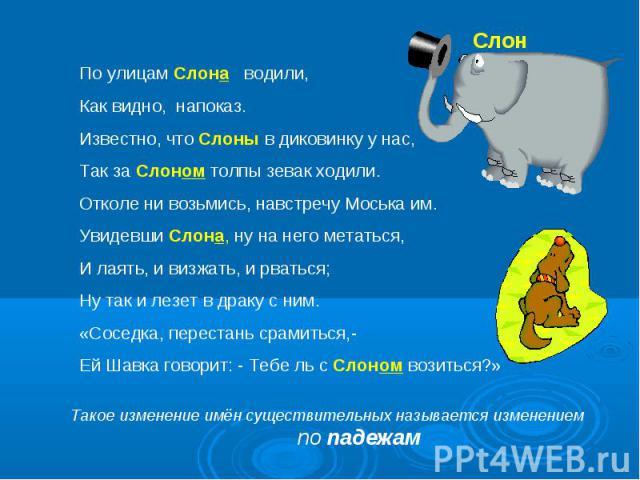 По улицам Слона водили,Как видно, напоказ.Известно, что Слоны в диковинку у нас,Так за Слоном толпы зевак ходили.Отколе ни возьмись, навстречу Моська им.Увидевши Слона, ну на него метаться,И лаять, и визжать, и рваться;Ну так и лезет в драку с ним.«…