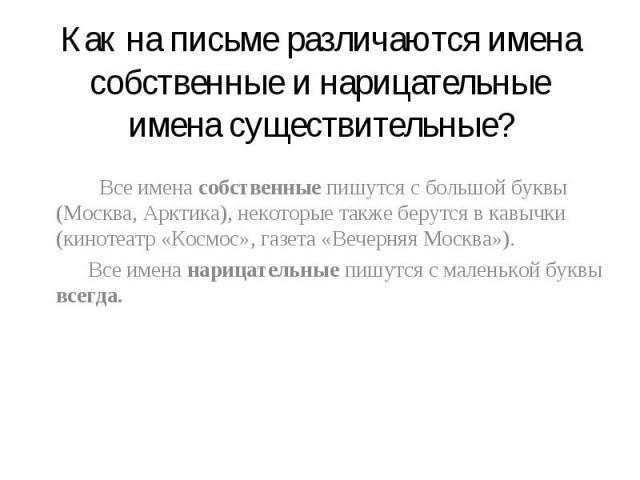 Как на письме различаются имена собственные и нарицательные имена существительные? Все имена собственные пишутся с большой буквы (Москва, Арктика), некоторые также берутся в кавычки (кинотеатр «Космос», газета «Вечерняя Москва»). Все имена нарицател…
