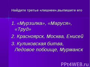 Найдите третье «лишнее»,выпишите его 1. «Мурзилка», «Маруся», «Труд»2. Красноярс