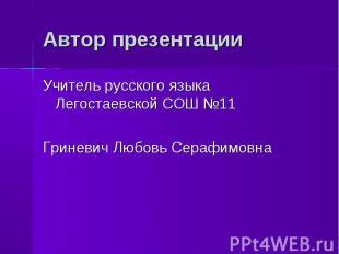 Автор презентации Учитель русского языка Легостаевской СОШ №11Гриневич Любовь Се