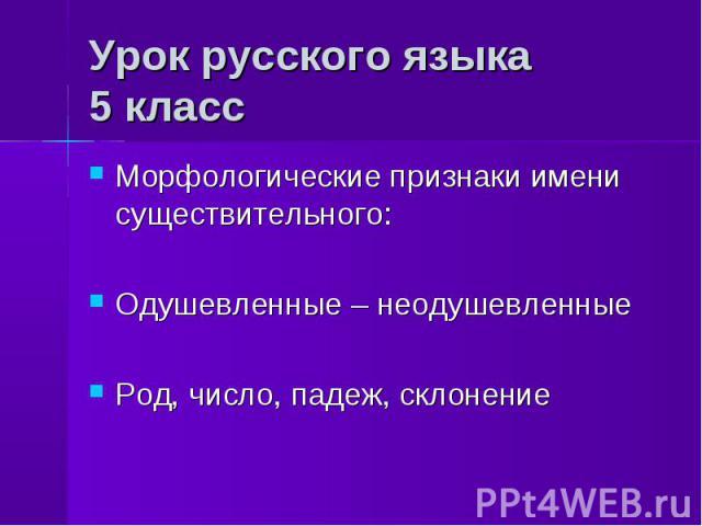 Урок русского языка5 класс Морфологические признаки имени существительного:Одушевленные – неодушевленныеРод, число, падеж, склонение