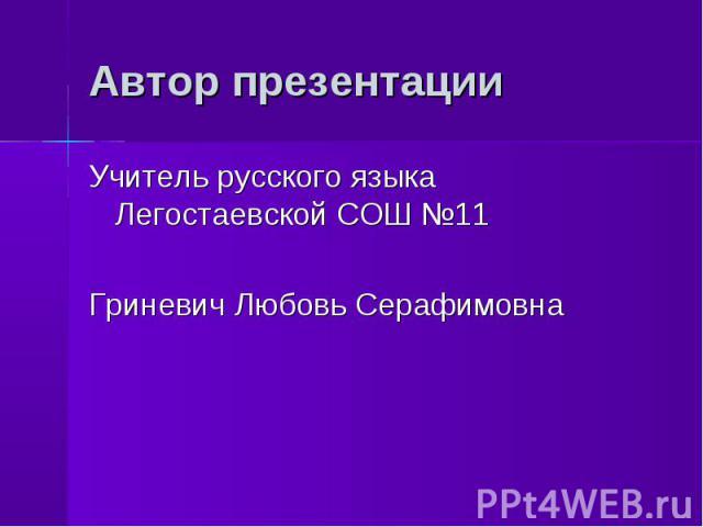 Автор презентации Учитель русского языка Легостаевской СОШ №11Гриневич Любовь Серафимовна