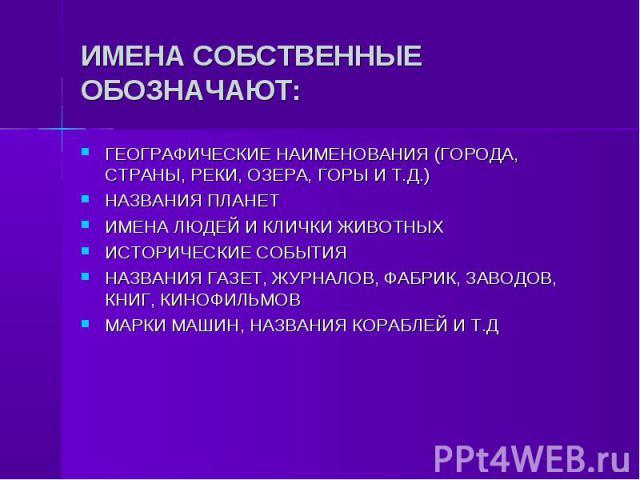 ИМЕНА СОБСТВЕННЫЕ ОБОЗНАЧАЮТ: ГЕОГРАФИЧЕСКИЕ НАИМЕНОВАНИЯ (ГОРОДА, СТРАНЫ, РЕКИ, ОЗЕРА, ГОРЫ И Т.Д.)НАЗВАНИЯ ПЛАНЕТИМЕНА ЛЮДЕЙ И КЛИЧКИ ЖИВОТНЫХИСТОРИЧЕСКИЕ СОБЫТИЯНАЗВАНИЯ ГАЗЕТ, ЖУРНАЛОВ, ФАБРИК, ЗАВОДОВ, КНИГ, КИНОФИЛЬМОВМАРКИ МАШИН, НАЗВАНИЯ КОР…