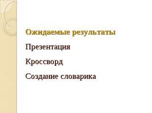 Ожидаемые результатыПрезентацияКроссвордСоздание словарика