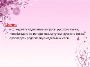 Цели: -исследовать отдельные вопросы русского языка; -понаблюдать за исторически