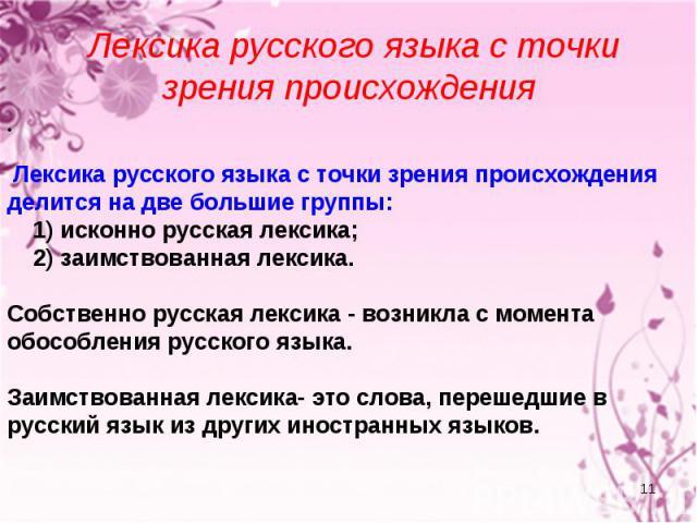 Лексика русского языка с точки зрения происхождения Лексика русского языка с точки зрения происхождения делится на две большие группы: 1) исконно русская лексика; 2) заимствованная лексика. Собственно русская лексика - возникла с момента обособления…