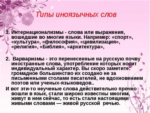 Типы иноязычных слов 1. Интернационализмы - слова или выражения, вошедшие во многие языки. Например: «спорт», «культура», «философия», «цивилизация», «религия», «Библия», «архитектура», 2. Варваризмы - это перенесенные на русскую почву иностранные с…