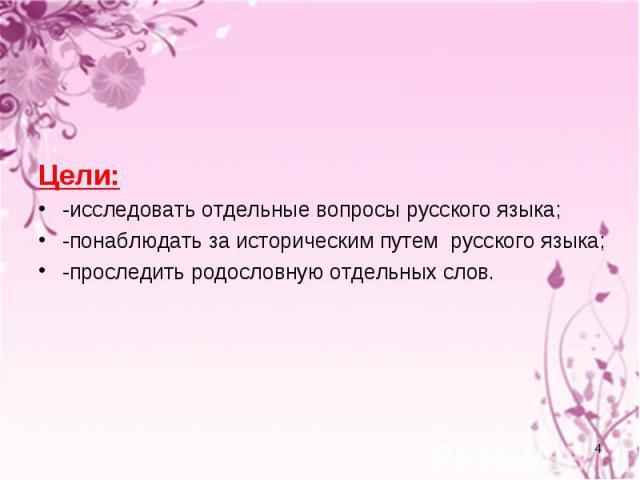 Цели: -исследовать отдельные вопросы русского языка; -понаблюдать за историческим путем русского языка; -проследить родословную отдельных слов.