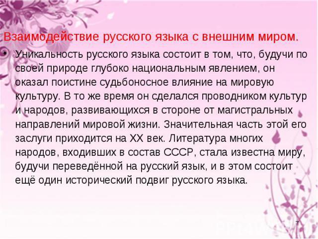 Взаимодействие русского языка с внешним миром. Уникальность русского языка состоит в том, что, будучи по своей природе глубоко национальным явлением, он оказал поистине судьбоносное влияние на мировую культуру. В то же время он сделался проводником …