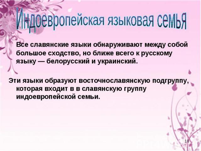 Индоевропейская языковая семья Все славянские языки обнаруживают между собой большое сходство, но ближе всего к русскому языку — белорусский и украинский. Эти языки образуют восточнославянскую подгруппу, которая входит в в славянскую группу индоевро…