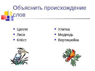 Объяснить происхождение слов ЦапляЛисаКлёст УлиткаМедведьВертишейка