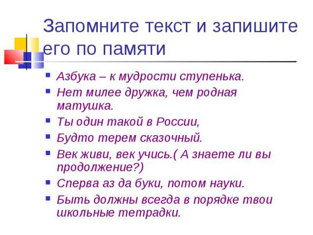 Запомните текст и запишите его по памяти Азбука – к мудрости ступенька.Нет милее дружка, чем родная матушка.Ты один такой в России, Будто терем сказочный.Век живи, век учись.( А знаете ли вы продолжение?)Сперва аз да буки, потом науки.Быть должны вс…