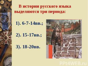 В истории русского языка выделяются три периода: 1). 6-7-14вв.; 2). 15-17вв.; 3)