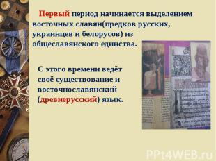 Первый период начинается выделением восточных славян(предков русских, украинцев