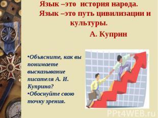 Язык –это история народа. Язык –это путь цивилизации и культуры.А. Куприн Объясн