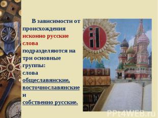 В зависимости от происхождения исконно русские слова подразделяются на три основ