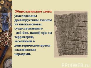 Общеславянские слова унаследованы древнерусским языком из языка-основы, существо