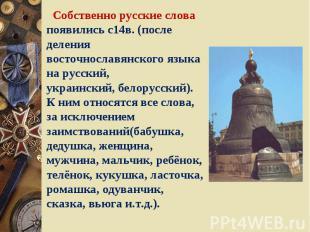 Собственно русские слова появились с14в. (после деления восточнославянского язык