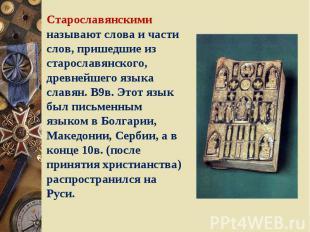 Старославянскими называют слова и части слов, пришедшие из старославянского, дре