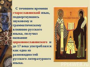 С течением времени старославянский язык, подвергнувшись звуковому и грамматическ