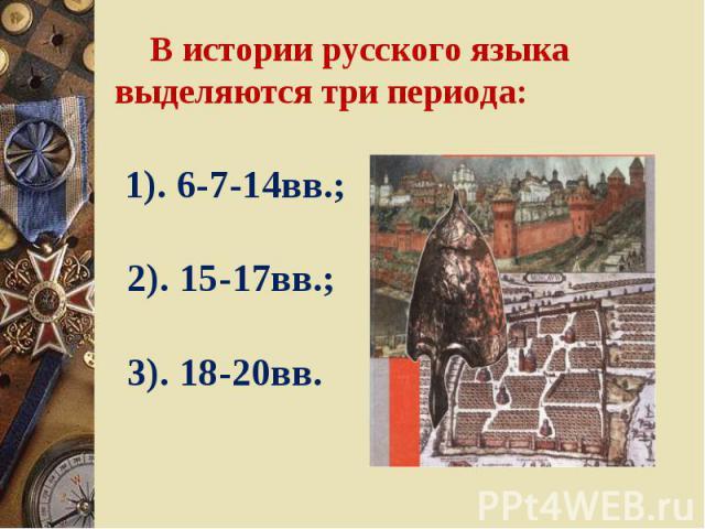 В истории русского языка выделяются три периода: 1). 6-7-14вв.; 2). 15-17вв.; 3). 18-20вв.