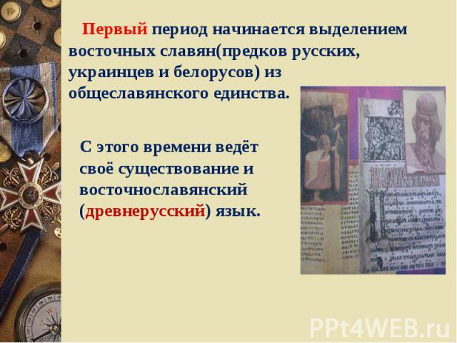 Первый период начинается выделением восточных славян(предков русских, украинцев и белорусов) из общеславянского единства. С этого времени ведёт своё существование и восточнославянский (древнерусский) язык.