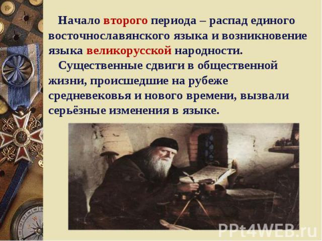 Начало второго периода – распад единого восточнославянского языка и возникновение языка великорусской народности. Существенные сдвиги в общественной жизни, происшедшие на рубеже средневековья и нового времени, вызвали серьёзные изменения в языке.