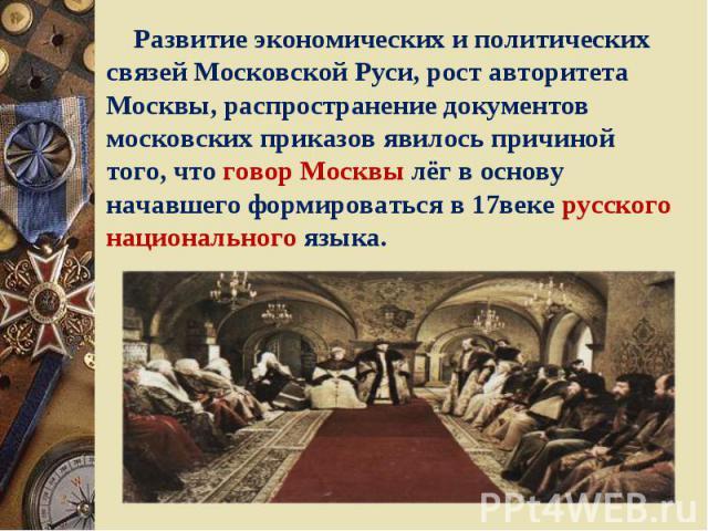 Развитие экономических и политических связей Московской Руси, рост авторитета Москвы, распространение документов московских приказов явилось причиной того, что говор Москвы лёг в основу начавшего формироваться в 17веке русского национального языка.