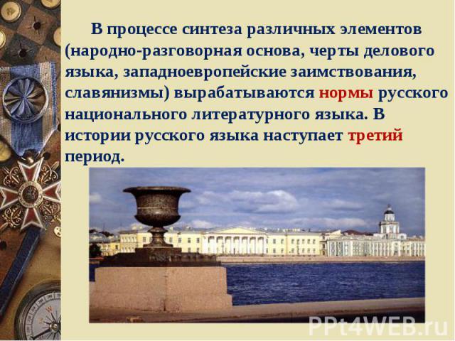 В процессе синтеза различных элементов (народно-разговорная основа, черты делового языка, западноевропейские заимствования, славянизмы) вырабатываются нормы русского национального литературного языка. В истории русского языка наступает третий период.