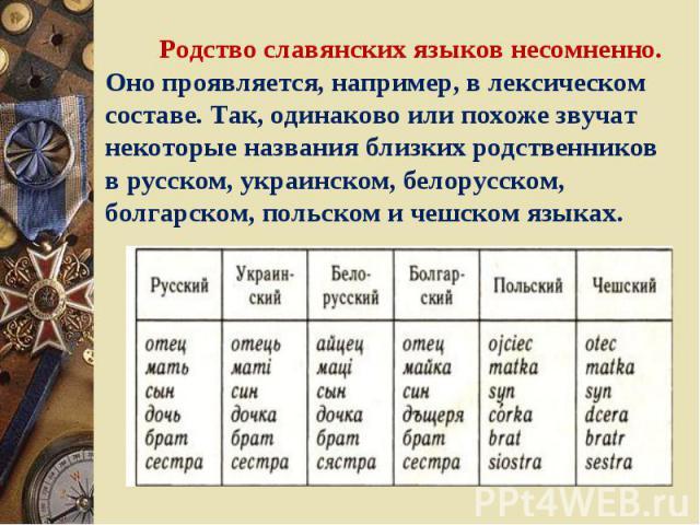 Родство славянских языков несомненно. Оно проявляется, например, в лексическом составе. Так, одинаково или похоже звучат некоторые названия близких родственников в русском, украинском, белорусском, болгарском, польском и чешском языках.
