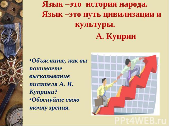 Язык –это история народа. Язык –это путь цивилизации и культуры.А. Куприн Объясните, как вы понимаете высказывание писателя А. И. Куприна?Обоснуйте свою точку зрения.