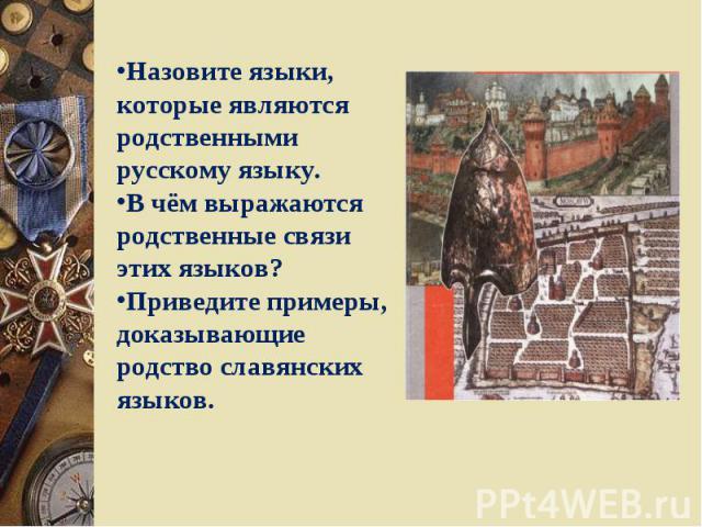 Назовите языки, которые являются родственными русскому языку.В чём выражаются родственные связи этих языков?Приведите примеры, доказывающие родство славянских языков.
