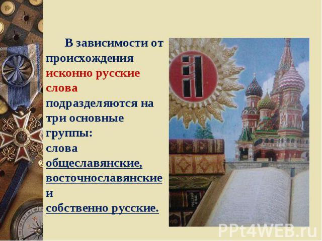 В зависимости от происхождения исконно русские слова подразделяются на три основные группы:слова общеславянские,восточнославянские исобственно русские.