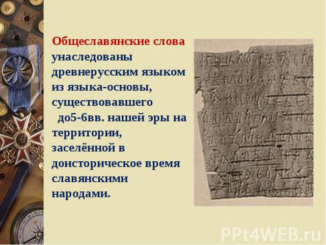 Общеславянские слова унаследованы древнерусским языком из языка-основы, существовавшего до5-6вв. нашей эры на территории, заселённой в доисторическое время славянскими народами.