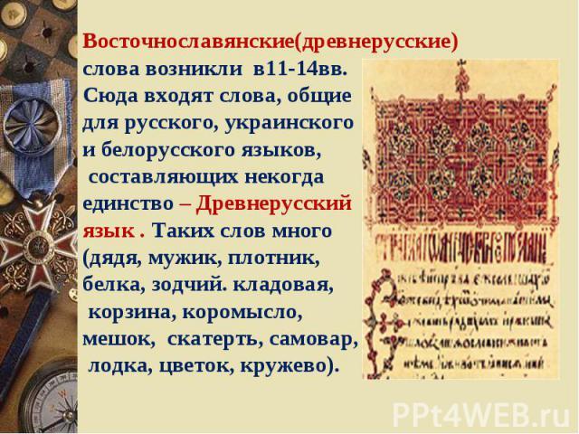 Восточнославянские(древнерусские) слова возникли в11-14вв.Сюда входят слова, общиедля русского, украинского и белорусского языков, составляющих некогда единство – Древнерусскийязык . Таких слов много(дядя, мужик, плотник, белка, зодчий. кладовая, ко…